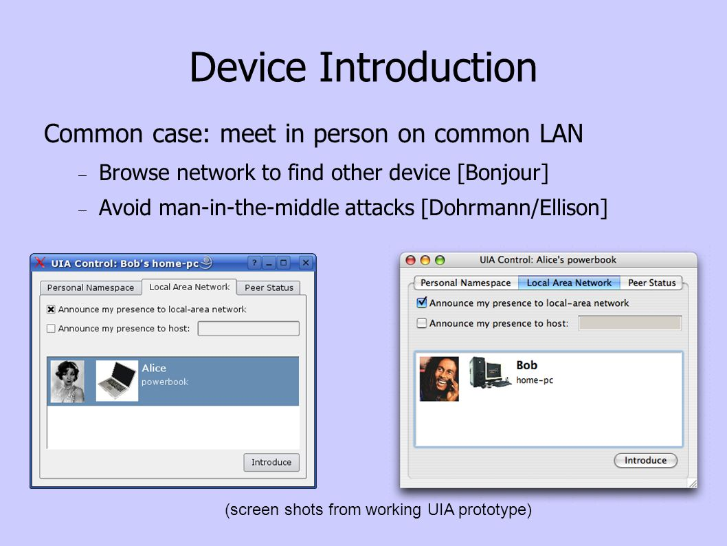 Device Introduction Common case: meet in person on common LAN Browse network to find other device [Bonjour] Avoid man-in-the-middle attacks [Dohrmann/Ellison] (screen shots from working UIA prototype)