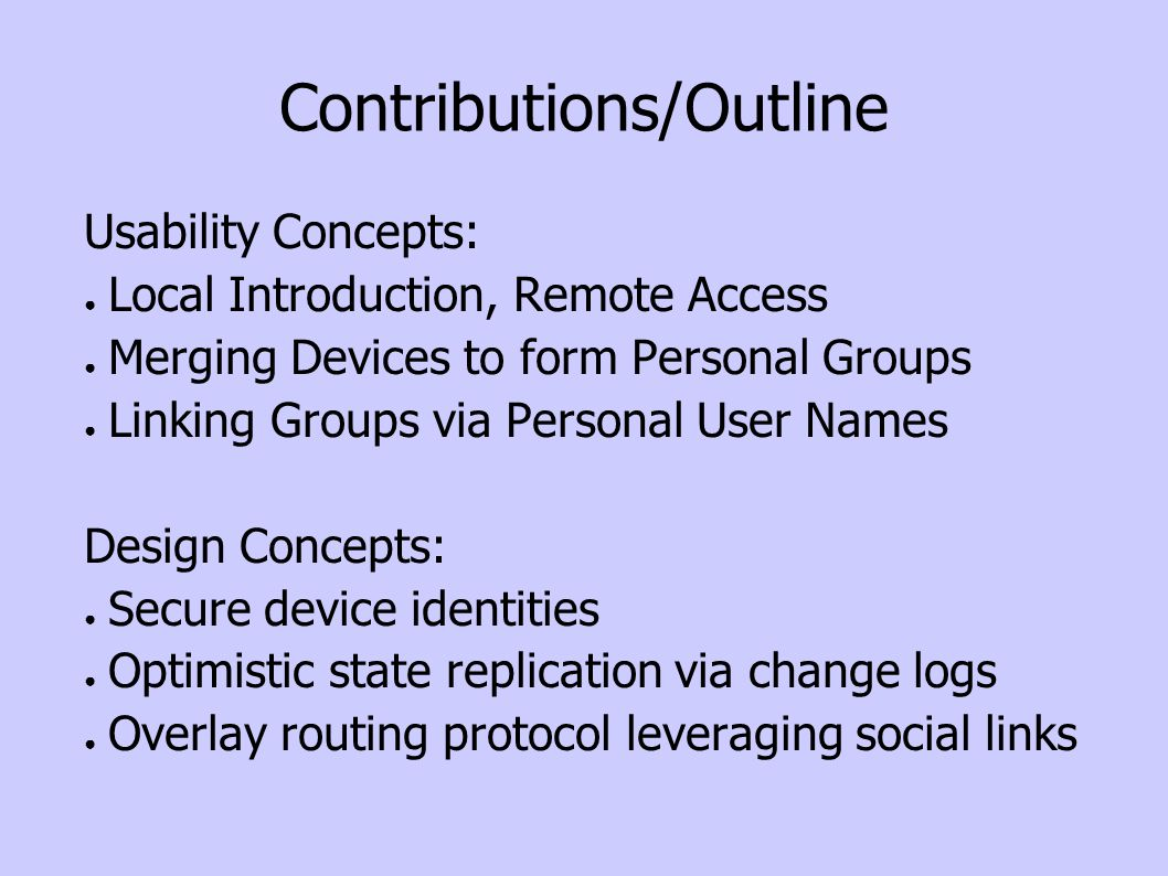 Contributions/Outline Usability Concepts: Local Introduction, Remote Access Merging Devices to form Personal Groups Linking Groups via Personal User Names Design Concepts: Secure device identities Optimistic state replication via change logs Overlay routing protocol leveraging social links