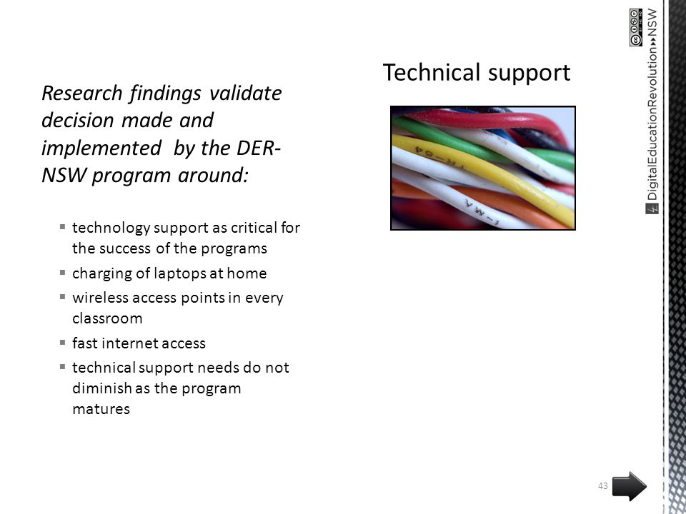 Research findings validate decision made and implemented by the DER- NSW program around: technology support as critical for the success of the programs charging of laptops at home wireless access points in every classroom fast internet access technical support needs do not diminish as the program matures 43