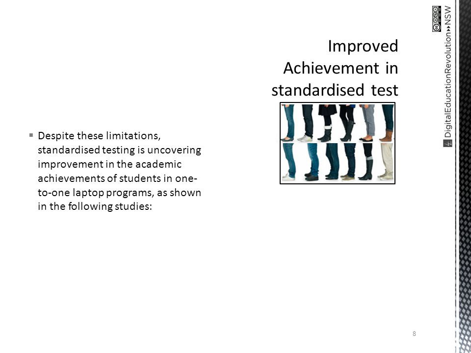 Despite these limitations, standardised testing is uncovering improvement in the academic achievements of students in one- to-one laptop programs, as shown in the following studies: 8