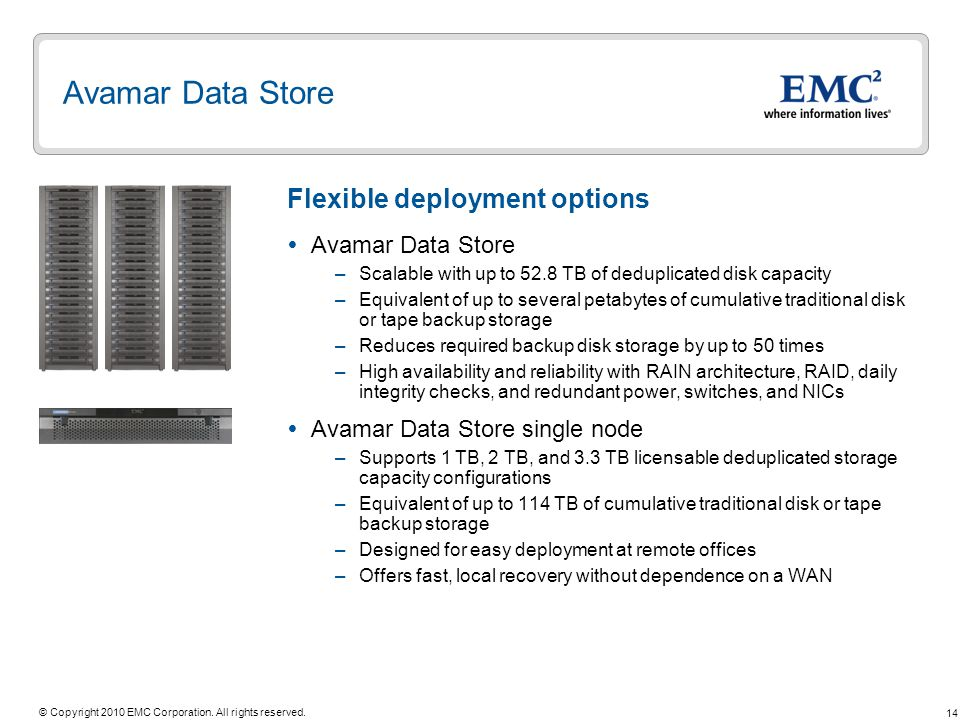 14 © Copyright 2010 EMC Corporation. All rights reserved. Avamar Data Store –Scalable with up to 52.8 TB of deduplicated disk capacity –Equivalent of
