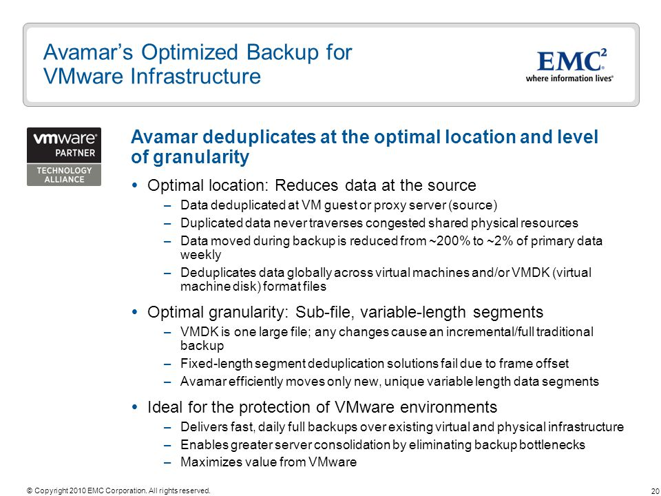 20 © Copyright 2010 EMC Corporation. All rights reserved. Avamars Optimized Backup for VMware Infrastructure Optimal location: Reduces data at the sou