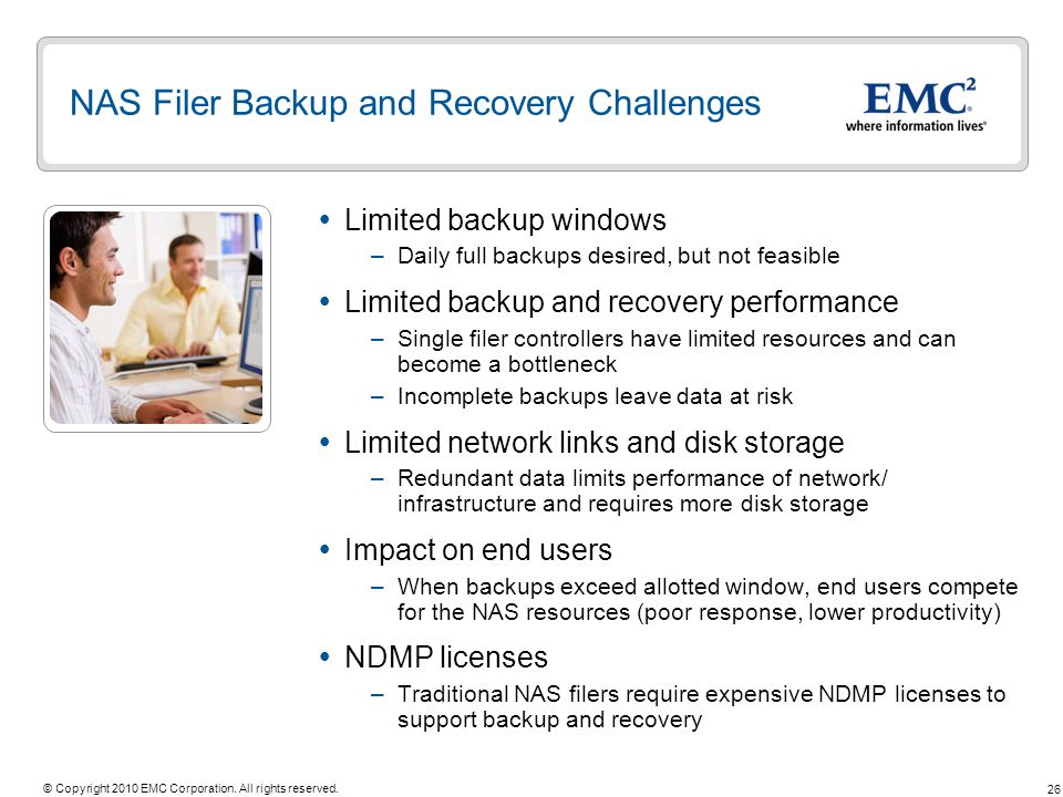 26 © Copyright 2010 EMC Corporation. All rights reserved. NAS Filer Backup and Recovery Challenges Limited backup windows –Daily full backups desired,