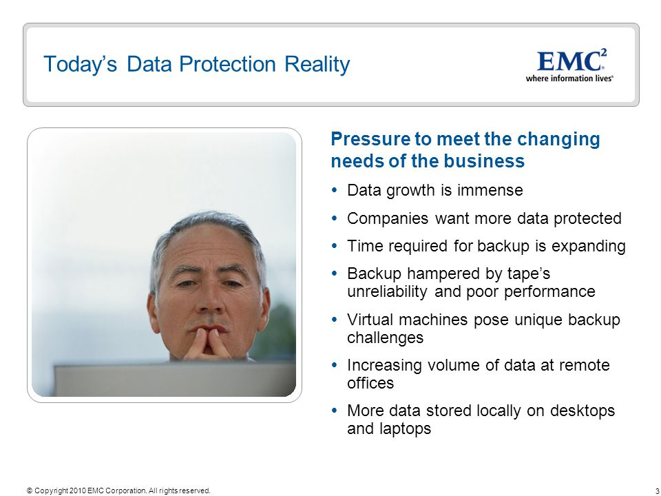 3 © Copyright 2010 EMC Corporation. All rights reserved. Todays Data Protection Reality Data growth is immense Companies want more data protected Time