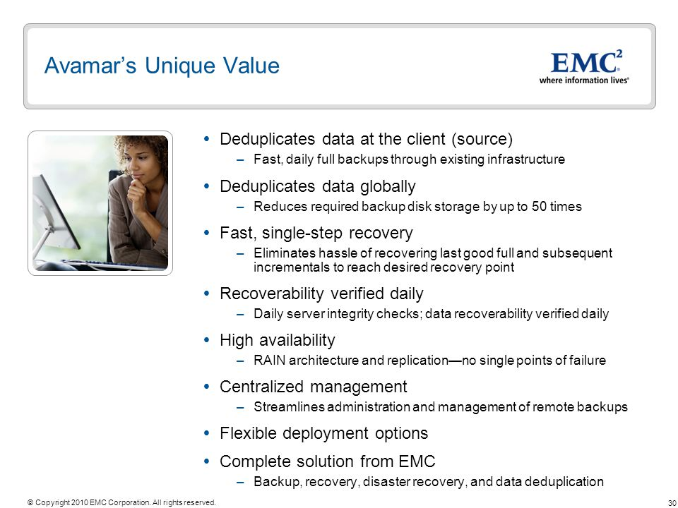 30 © Copyright 2010 EMC Corporation. All rights reserved. Avamars Unique Value Deduplicates data at the client (source) –Fast, daily full backups thro