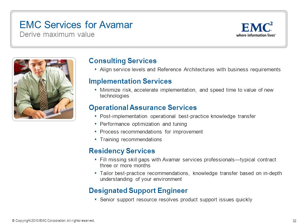 32 © Copyright 2010 EMC Corporation. All rights reserved. EMC Services for Avamar Derive maximum value Consulting Services Align service levels and Re