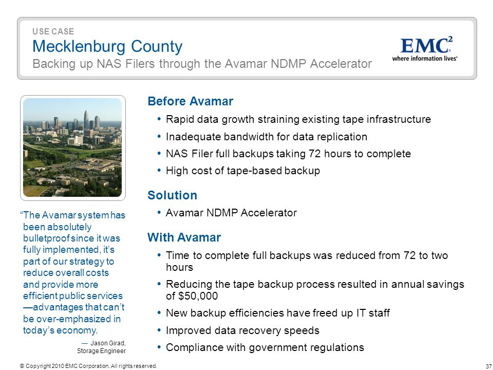 37 © Copyright 2010 EMC Corporation. All rights reserved. USE CASE Mecklenburg County Backing up NAS Filers through the Avamar NDMP Accelerator Before