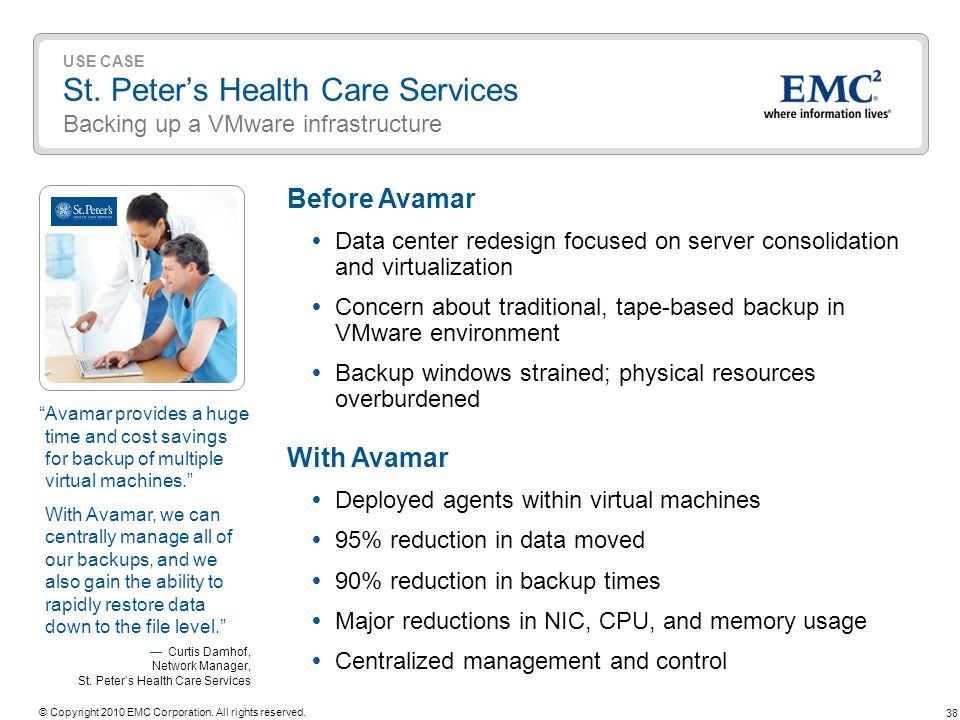 38 © Copyright 2010 EMC Corporation. All rights reserved. USE CASE St. Peters Health Care Services Backing up a VMware infrastructure Before Avamar Da