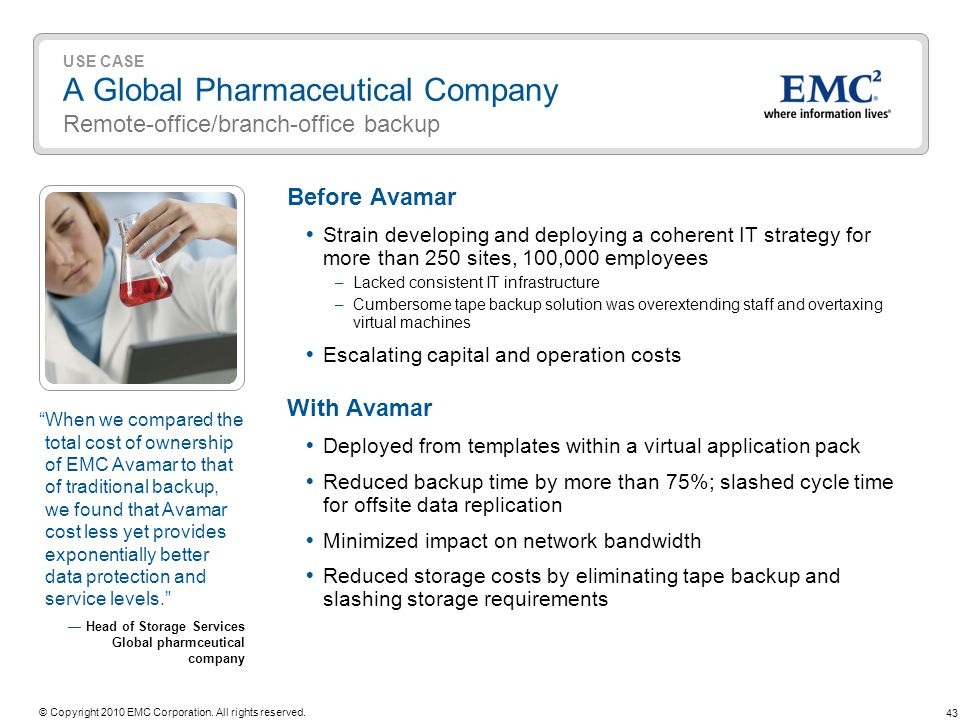 43 © Copyright 2010 EMC Corporation. All rights reserved. USE CASE A Global Pharmaceutical Company Remote-office/branch-office backup Before Avamar St