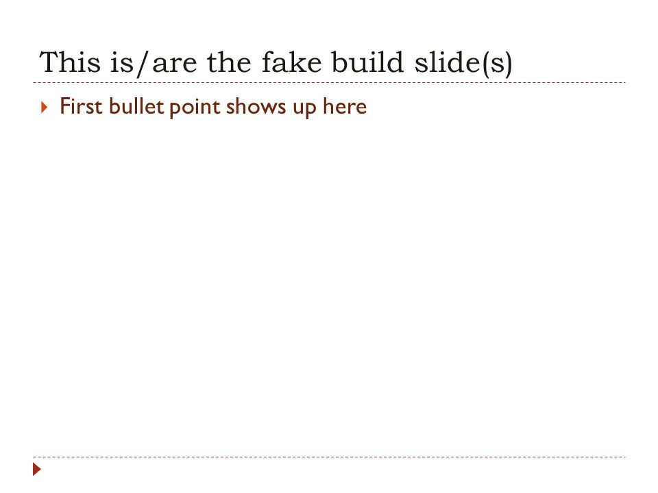 This is/are the fake build slide(s) First bullet point shows up here