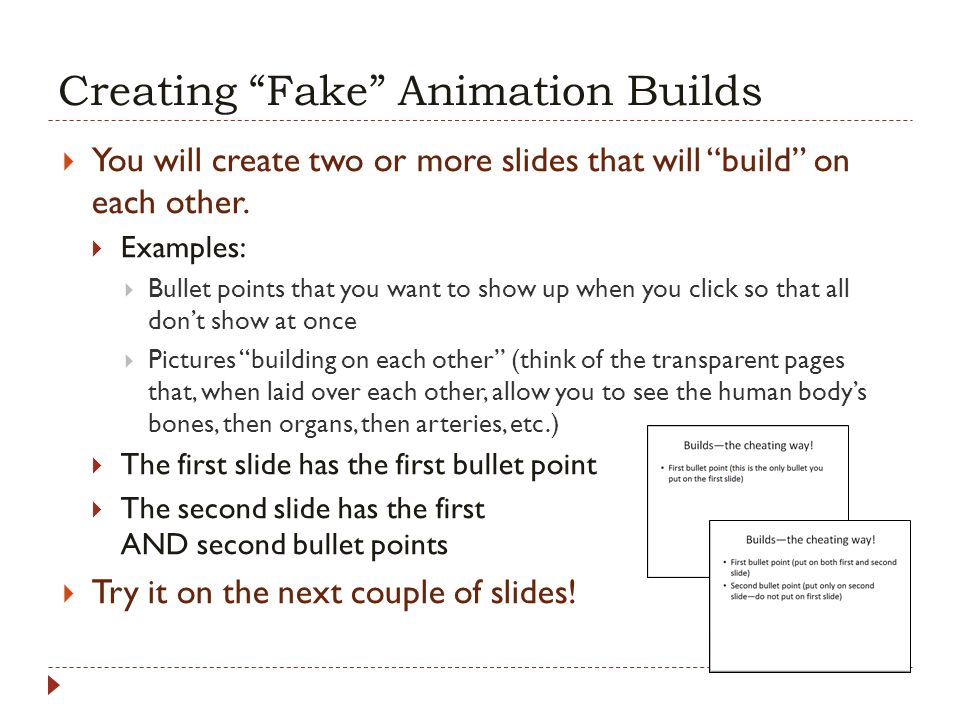 Creating Fake Animation Builds You will create two or more slides that will build on each other. Examples: Bullet points that you want to show up when