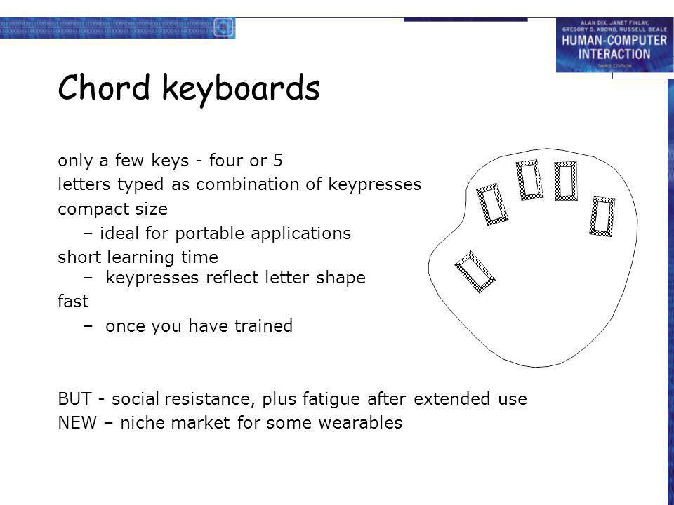 Chord keyboards only a few keys - four or 5 letters typed as combination of keypresses compact size – ideal for portable applications short learning t