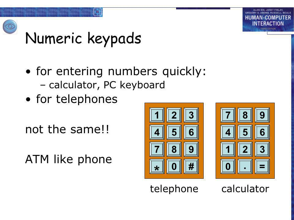 Numeric keypads for entering numbers quickly: –calculator, PC keyboard for telephones not the same!! ATM like phone 456 789 * 0# 123 456 123 0. = 789