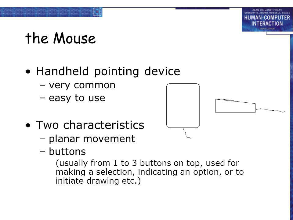the Mouse Handheld pointing device –very common –easy to use Two characteristics –planar movement –buttons (usually from 1 to 3 buttons on top, used f