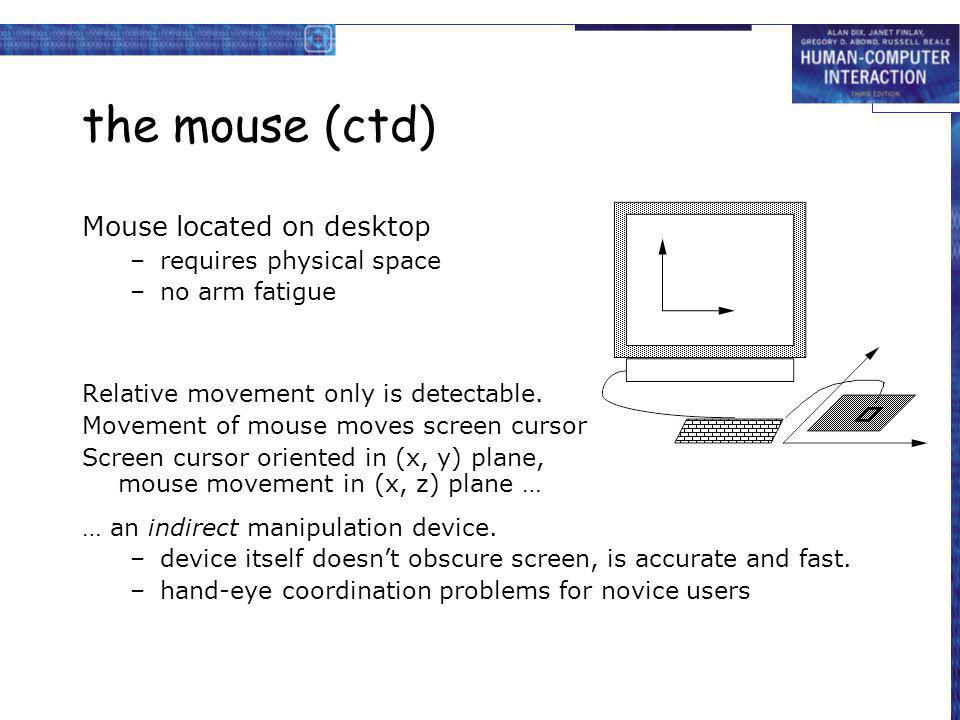 the mouse (ctd) Mouse located on desktop –requires physical space –no arm fatigue Relative movement only is detectable. Movement of mouse moves screen