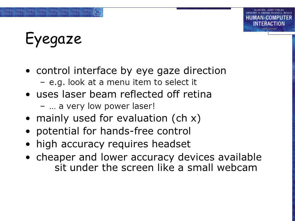 Eyegaze control interface by eye gaze direction –e.g. look at a menu item to select it uses laser beam reflected off retina –… a very low power laser!