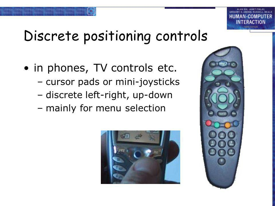 Discrete positioning controls in phones, TV controls etc. –cursor pads or mini-joysticks –discrete left-right, up-down –mainly for menu selection
