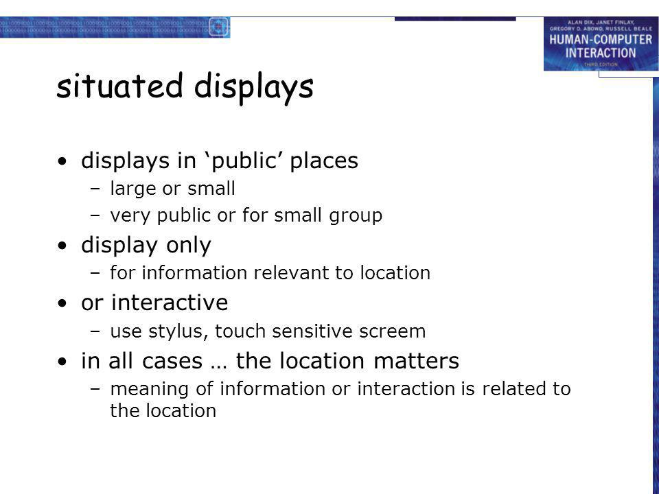 situated displays displays in public places –large or small –very public or for small group display only –for information relevant to location or inte