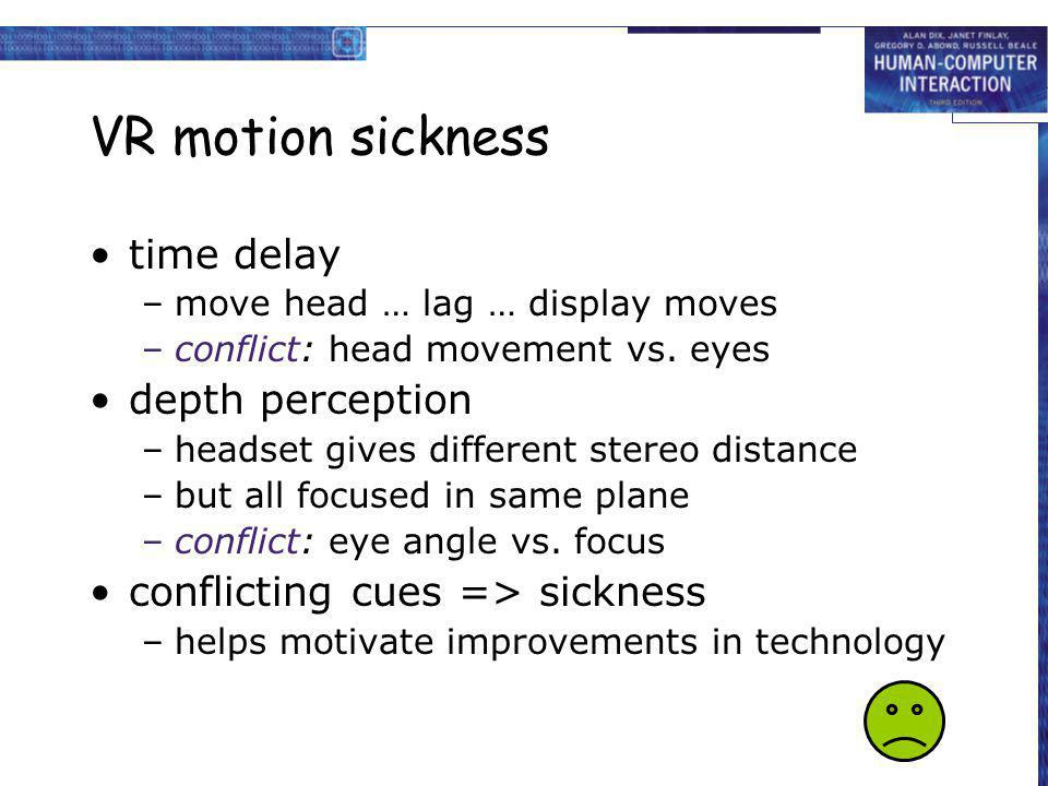 VR motion sickness time delay –move head … lag … display moves –conflict: head movement vs. eyes depth perception –headset gives different stereo dist