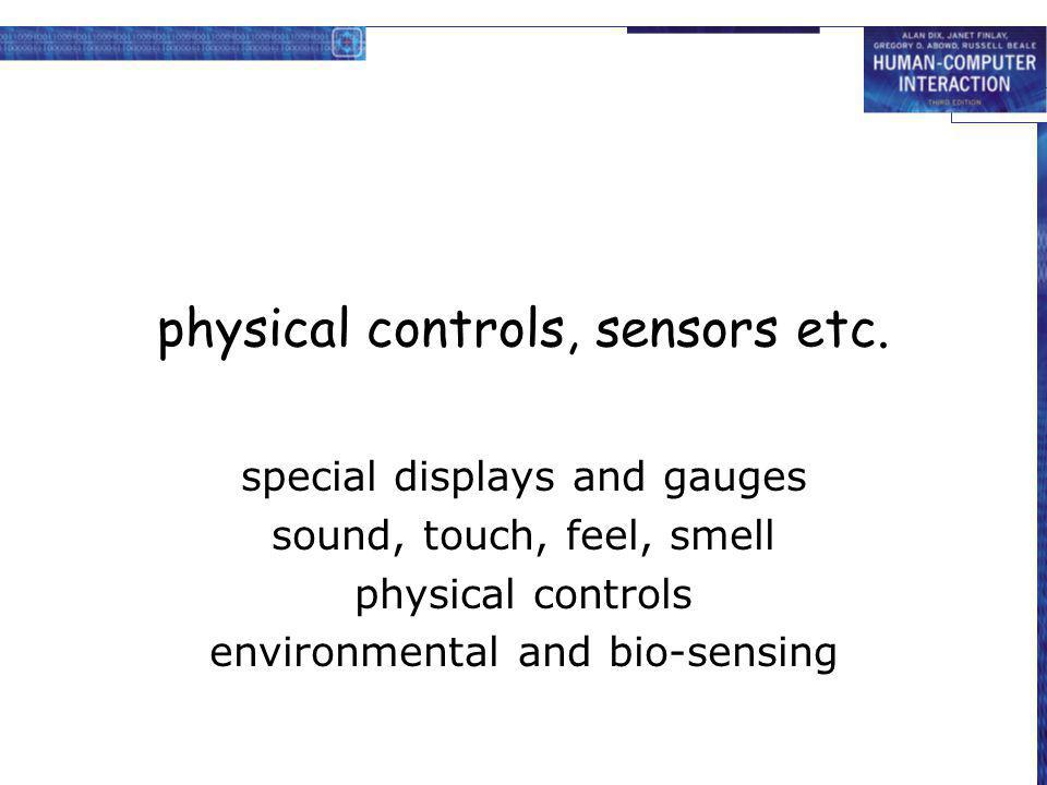 physical controls, sensors etc. special displays and gauges sound, touch, feel, smell physical controls environmental and bio-sensing
