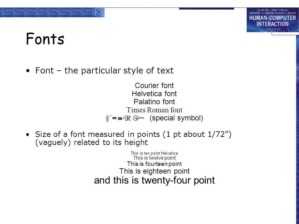 Fonts Font – the particular style of text Courier font Helvetica font Palatino font Times Roman font (special symbol) Size of a font measured in points (1 pt about 1/72) (vaguely) related to its height This is ten point Helvetica This is twelve point This is fourteen point This is eighteen point and this is twenty-four point