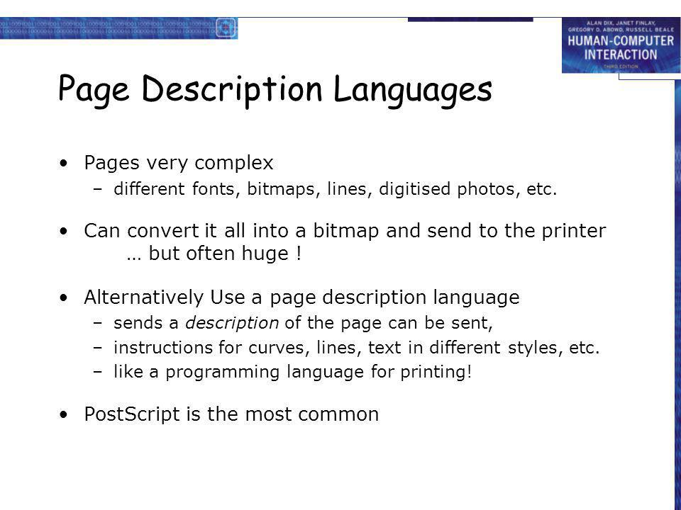 Page Description Languages Pages very complex –different fonts, bitmaps, lines, digitised photos, etc. Can convert it all into a bitmap and send to th