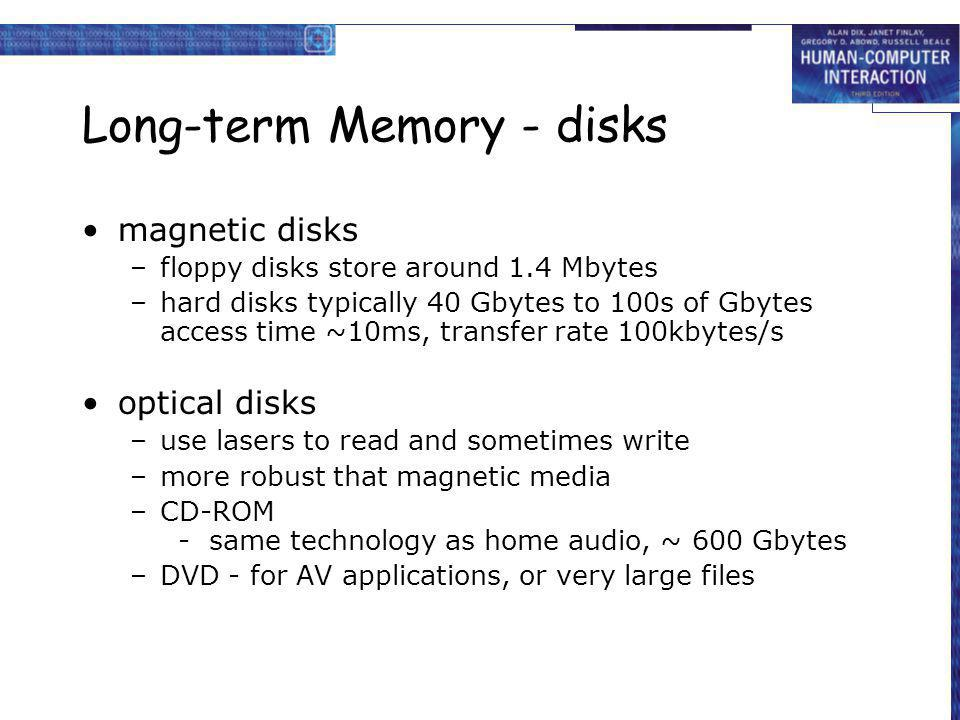 Long-term Memory - disks magnetic disks –floppy disks store around 1.4 Mbytes –hard disks typically 40 Gbytes to 100s of Gbytes access time ~10ms, tra