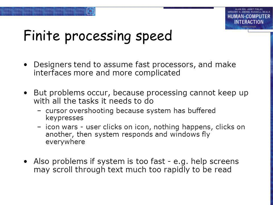 Finite processing speed Designers tend to assume fast processors, and make interfaces more and more complicated But problems occur, because processing