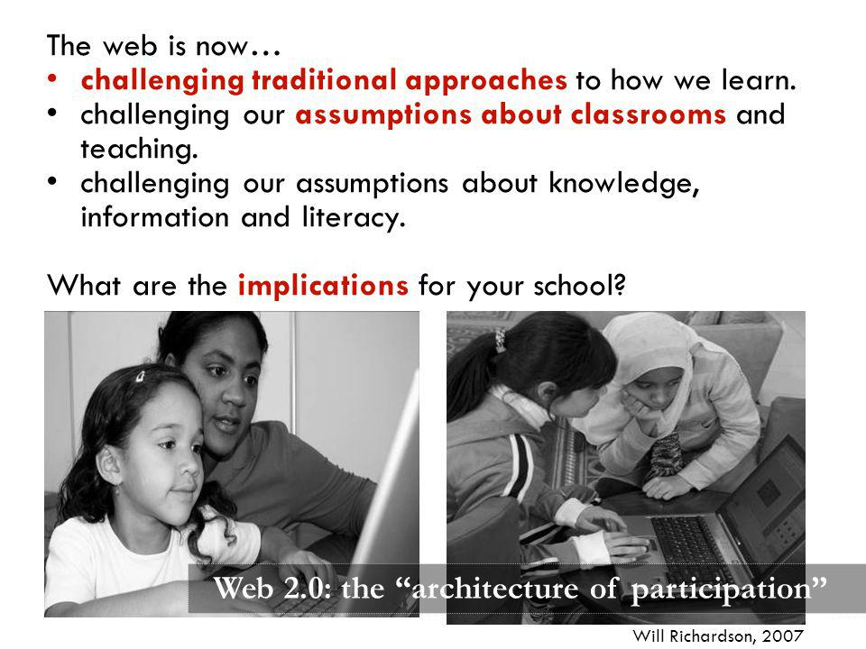 Web 2.0: the architecture of participation The web is now… challenging traditional approaches to how we learn. challenging our assumptions about class