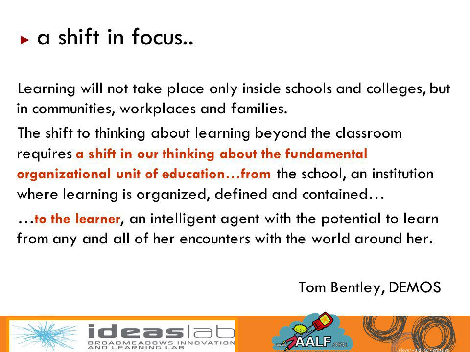 Learning will not take place only inside schools and colleges, but in communities, workplaces and families. The shift to thinking about learning beyon
