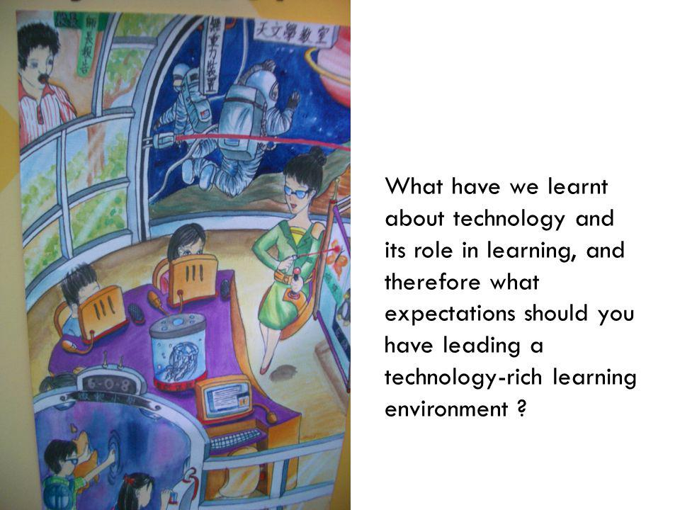 What have we learnt about technology and its role in learning, and therefore what expectations should you have leading a technology-rich learning envi