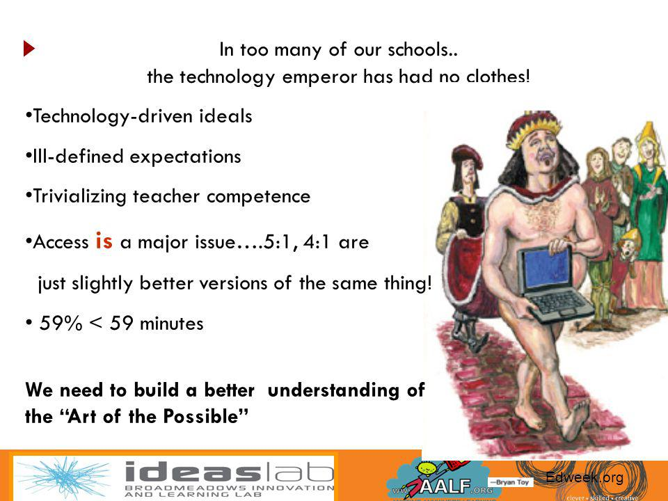 In too many of our schools.. the technology emperor has had no clothes! Edweek.org Technology-driven ideals Ill-defined expectations Trivializing teac