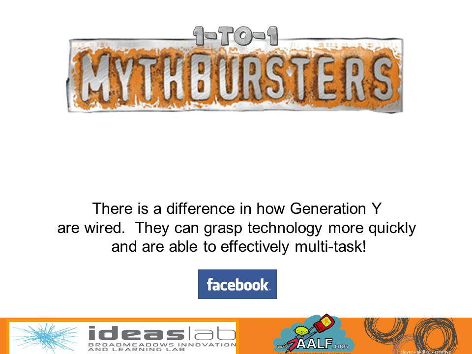 There is a difference in how Generation Y are wired. They can grasp technology more quickly and are able to effectively multi-task!