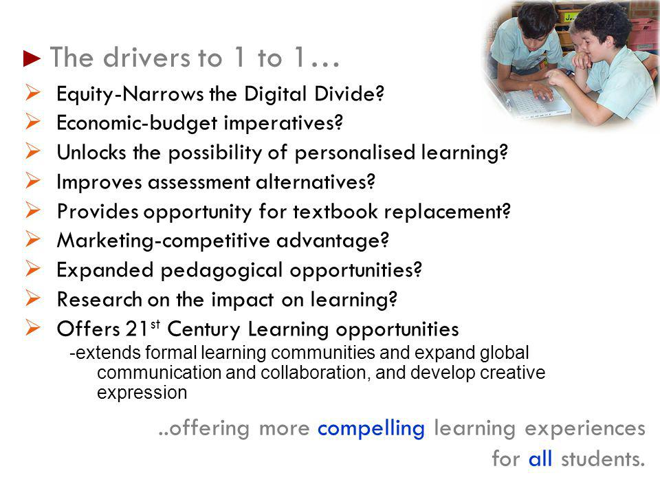 The drivers to 1 to 1… Equity-Narrows the Digital Divide? Economic-budget imperatives? Unlocks the possibility of personalised learning? Improves asse