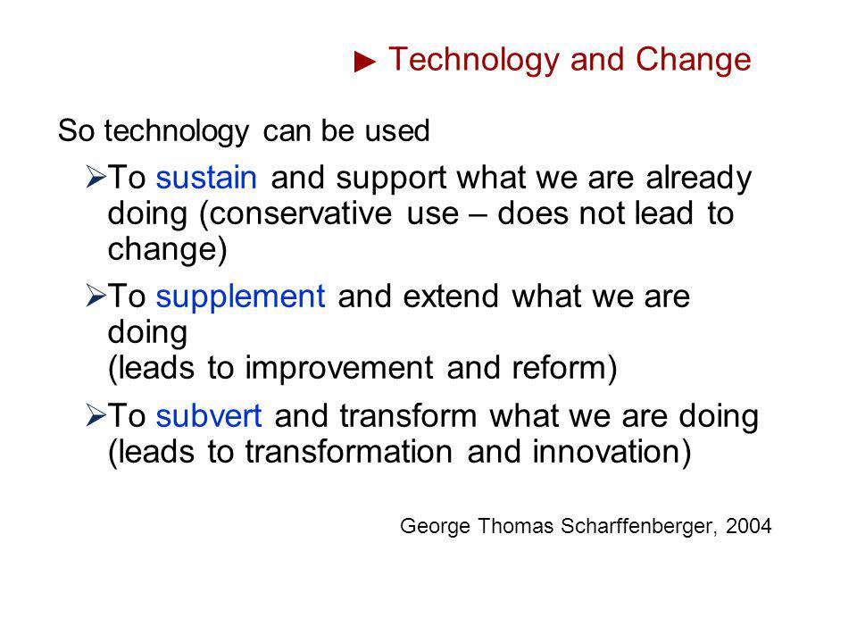 Technology and Change So technology can be used To sustain and support what we are already doing (conservative use – does not lead to change) To suppl