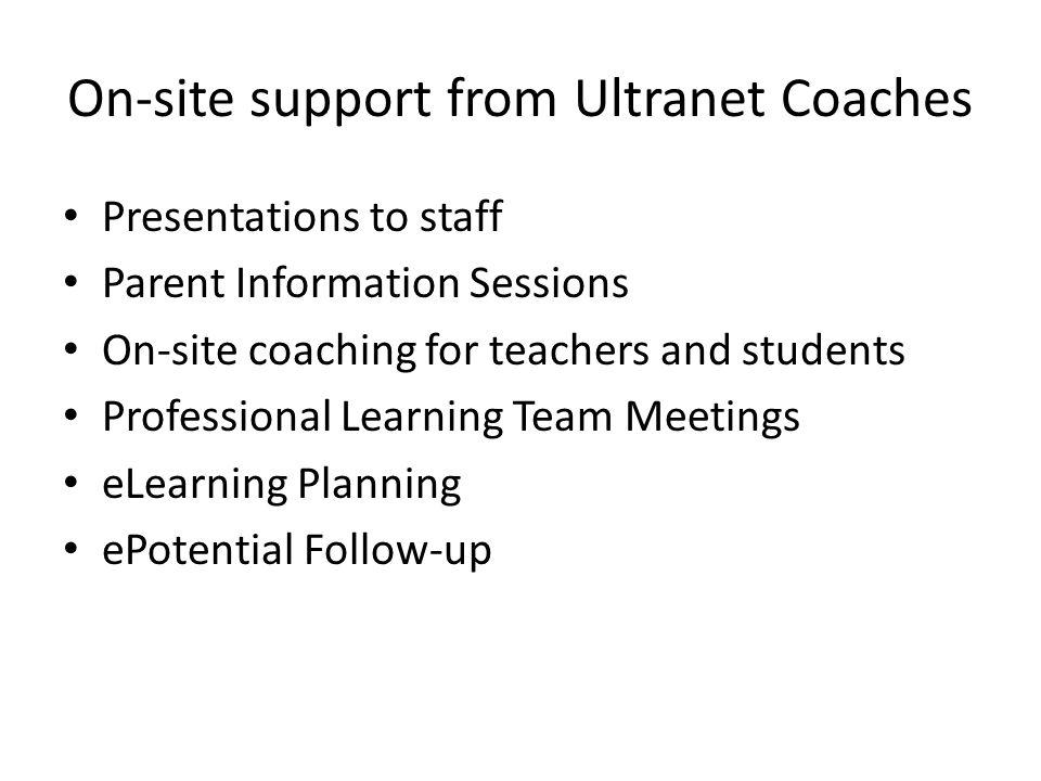 On-site support from Ultranet Coaches Presentations to staff Parent Information Sessions On-site coaching for teachers and students Professional Learn