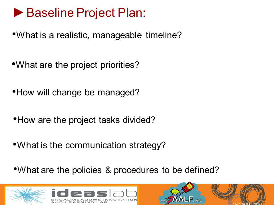 Baseline Project Plan: What is a realistic, manageable timeline? How are the project tasks divided? How will change be managed? What are the project p