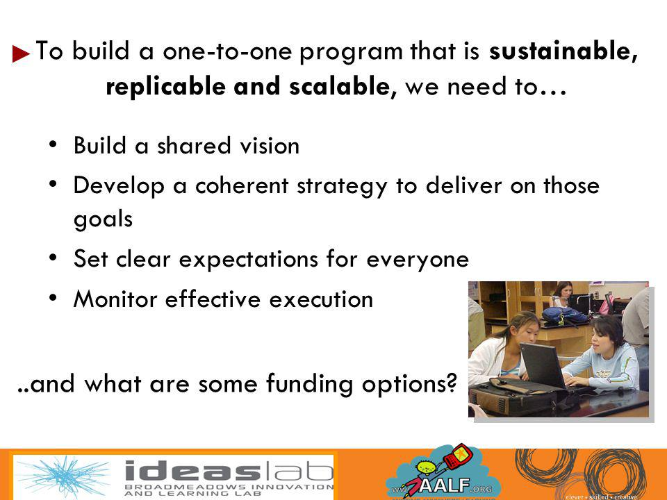 To build a one-to-one program that is sustainable, replicable and scalable, we need to… Build a shared vision Develop a coherent strategy to deliver o