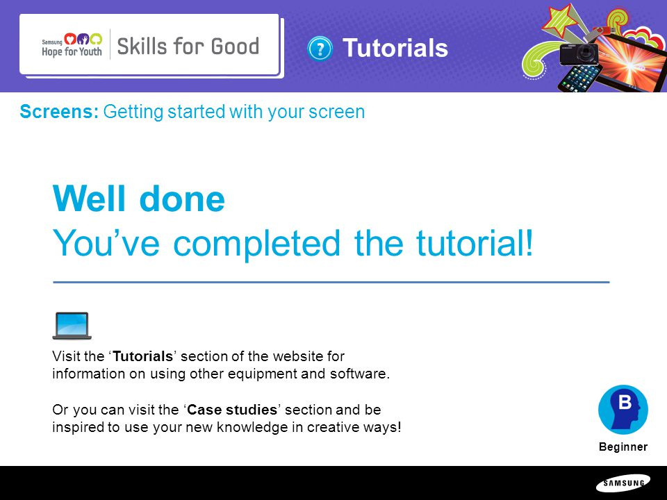 Copyright ©: 1995-2011 SAMSUNG & Samsung Hope for Youth. All rights reserved Tutorials Screens: Getting started with your screen Beginner Well done Yo