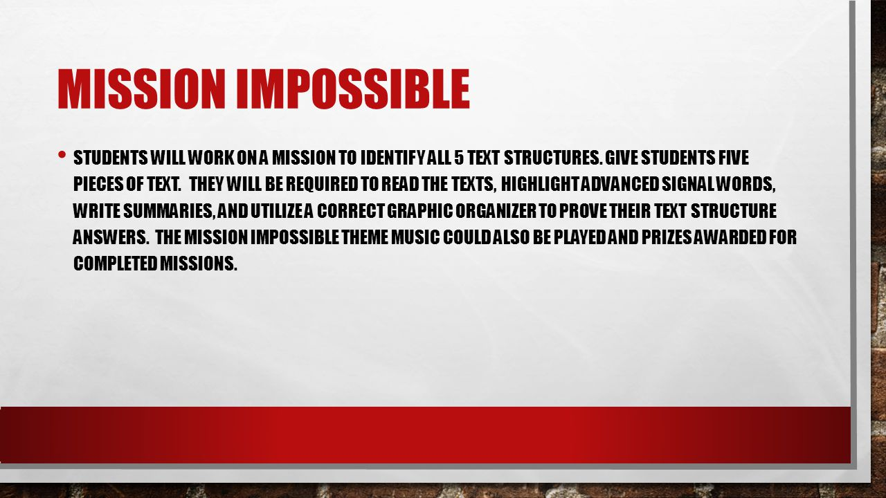 MISSION IMPOSSIBLE STUDENTS WILL WORK ON A MISSION TO IDENTIFY ALL 5 TEXT STRUCTURES. GIVE STUDENTS FIVE PIECES OF TEXT. THEY WILL BE REQUIRED TO READ