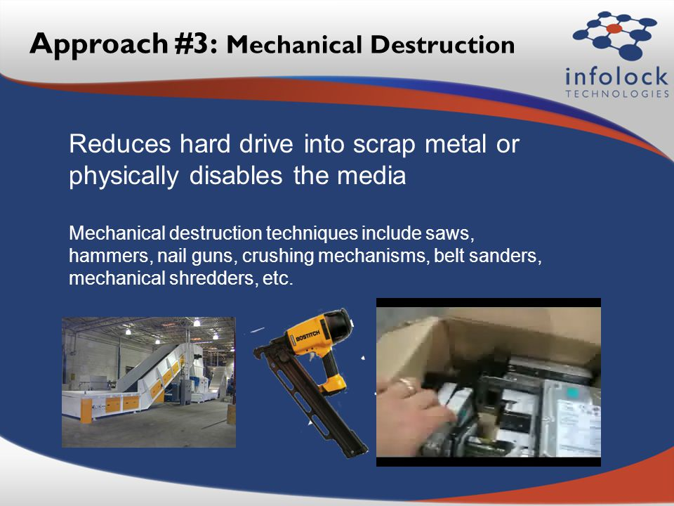Approach #3: Mechanical Destruction Reduces hard drive into scrap metal or physically disables the media Mechanical destruction techniques include saws, hammers, nail guns, crushing mechanisms, belt sanders, mechanical shredders, etc.