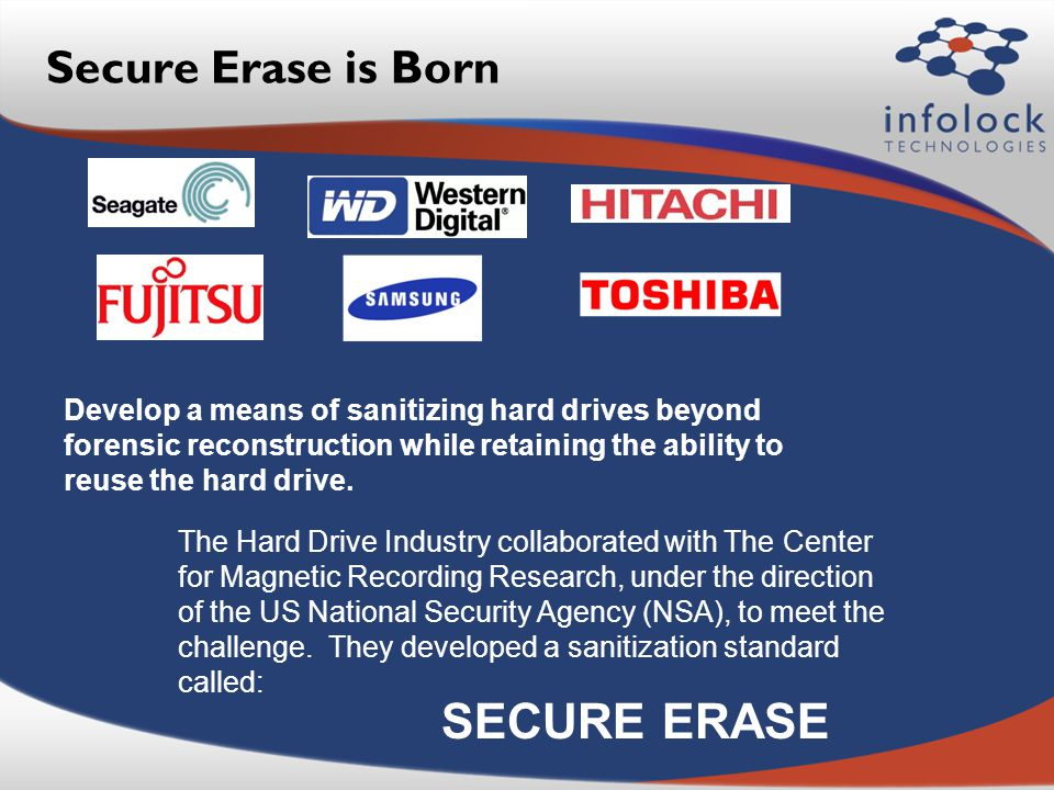 Secure Erase is Born Develop a means of sanitizing hard drives beyond forensic reconstruction while retaining the ability to reuse the hard drive.