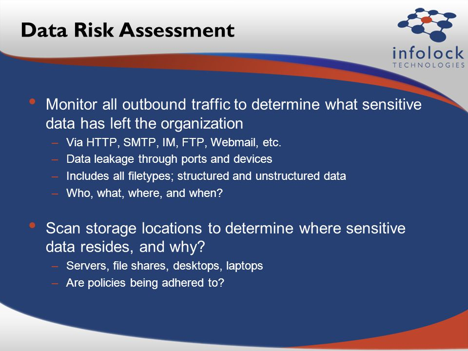 Data Risk Assessment Monitor all outbound traffic to determine what sensitive data has left the organization –Via HTTP, SMTP, IM, FTP, Webmail, etc.
