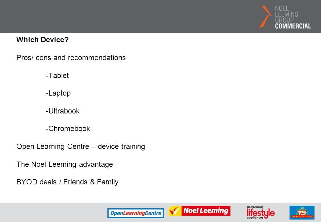 Which Device? Pros/ cons and recommendations -Tablet -Laptop -Ultrabook -Chromebook Open Learning Centre – device training The Noel Leeming advantage