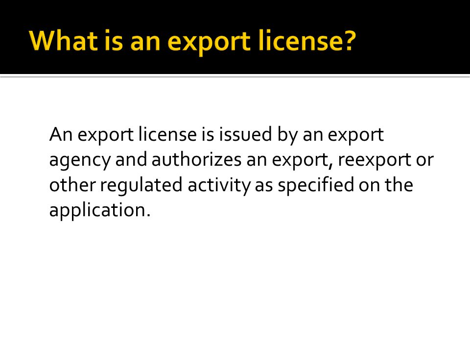 An export license is issued by an export agency and authorizes an export, reexport or other regulated activity as specified on the application.
