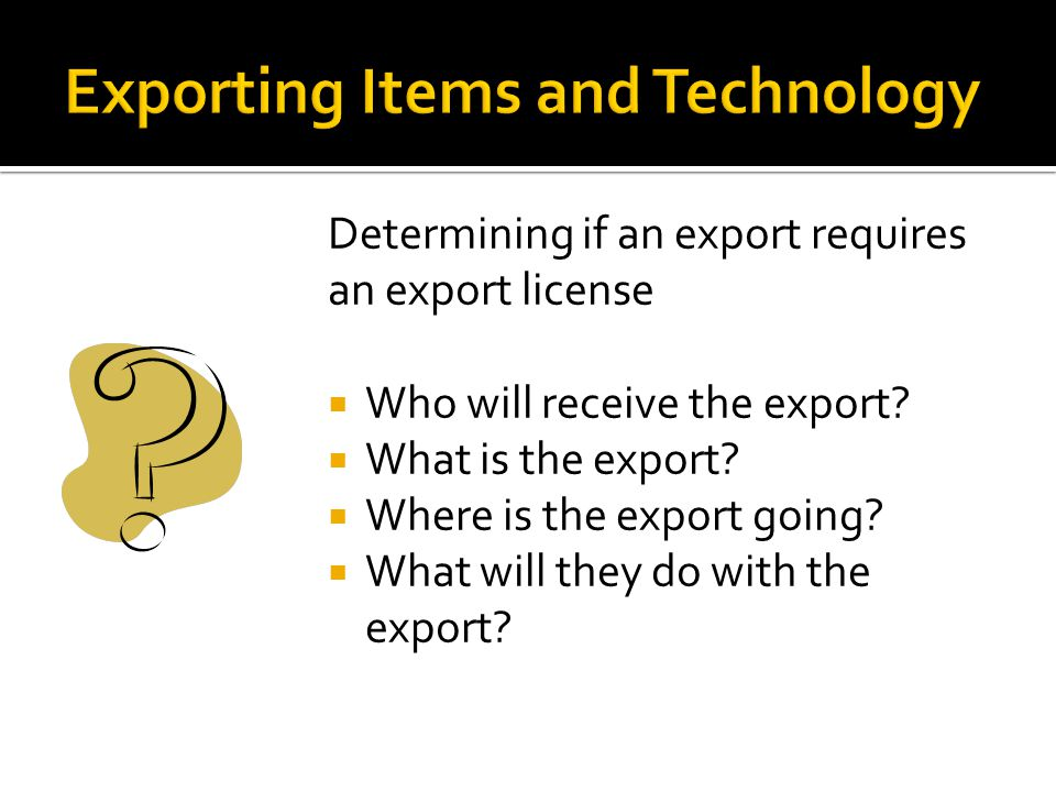 Determining if an export requires an export license Who will receive the export? What is the export? Where is the export going? What will they do with