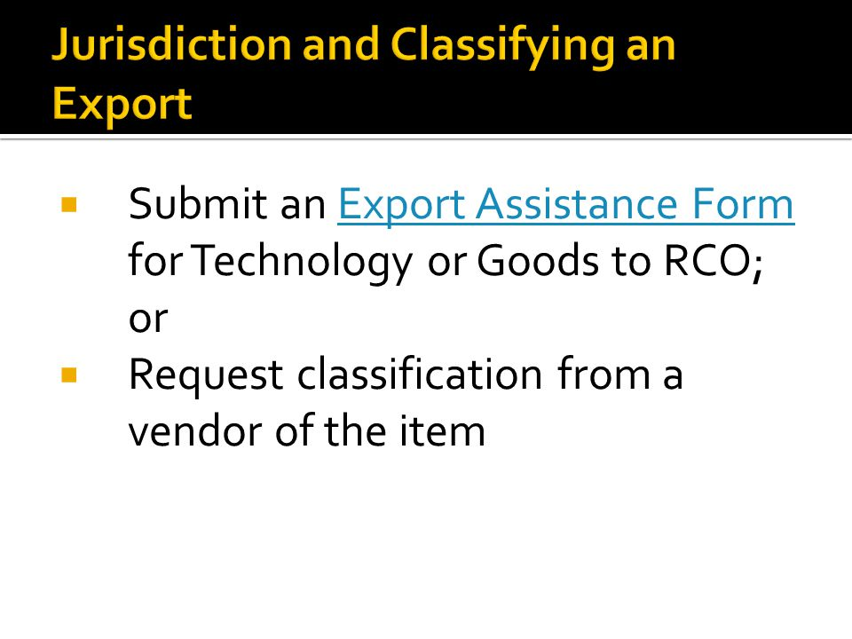 Submit an Export Assistance Form for Technology or Goods to RCO; orExport Assistance Form Request classification from a vendor of the item
