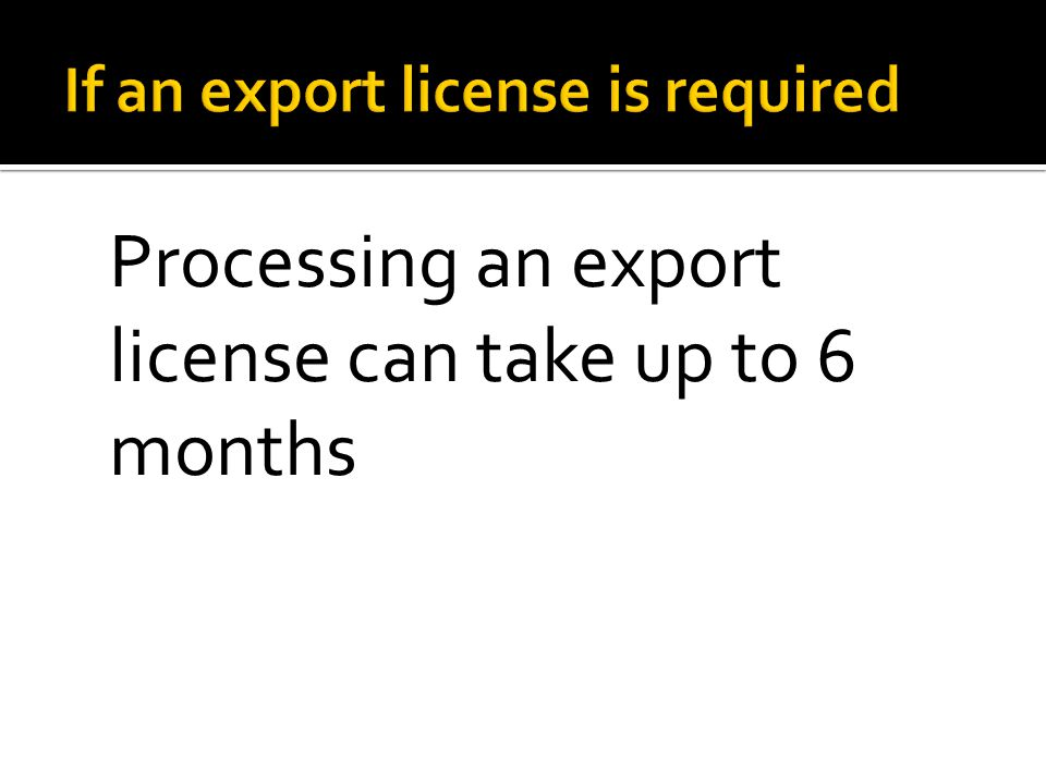 Processing an export license can take up to 6 months