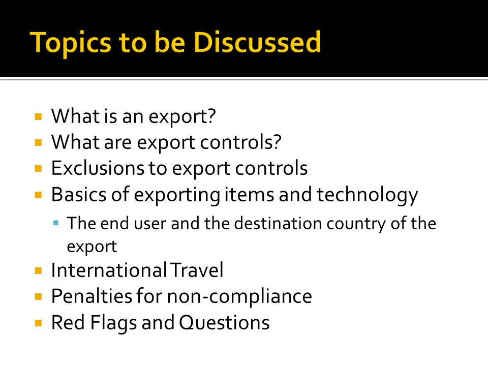 What is an export? What are export controls? Exclusions to export controls Basics of exporting items and technology The end user and the destination c