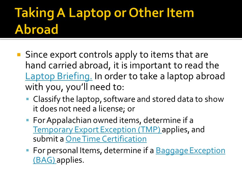 Since export controls apply to items that are hand carried abroad, it is important to read the Laptop Briefing. In order to take a laptop abroad with